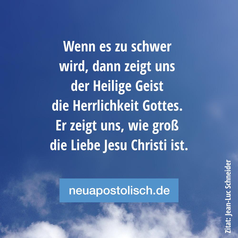 Wenn es zu schwer wird, dann zeigt uns der Heilige Geist die Herrlichkeit Gottes. Er zeigt uns, wie groß die Liebe Jesu Christi ist.