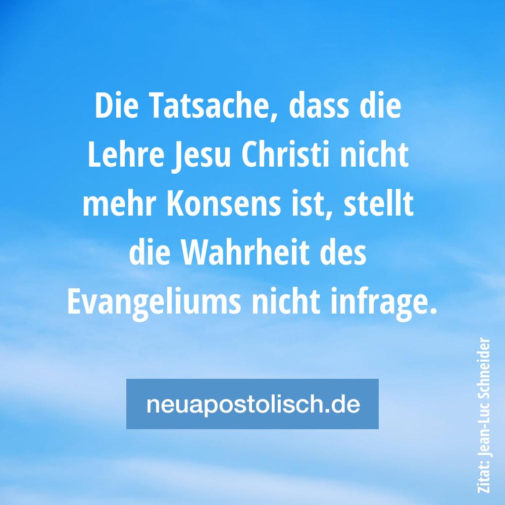 Die Tatsache, dass die Lehre Jesu Christi nicht mehr Konsens ist, stellt die Wahrheit des Evangeliums nicht infrage.