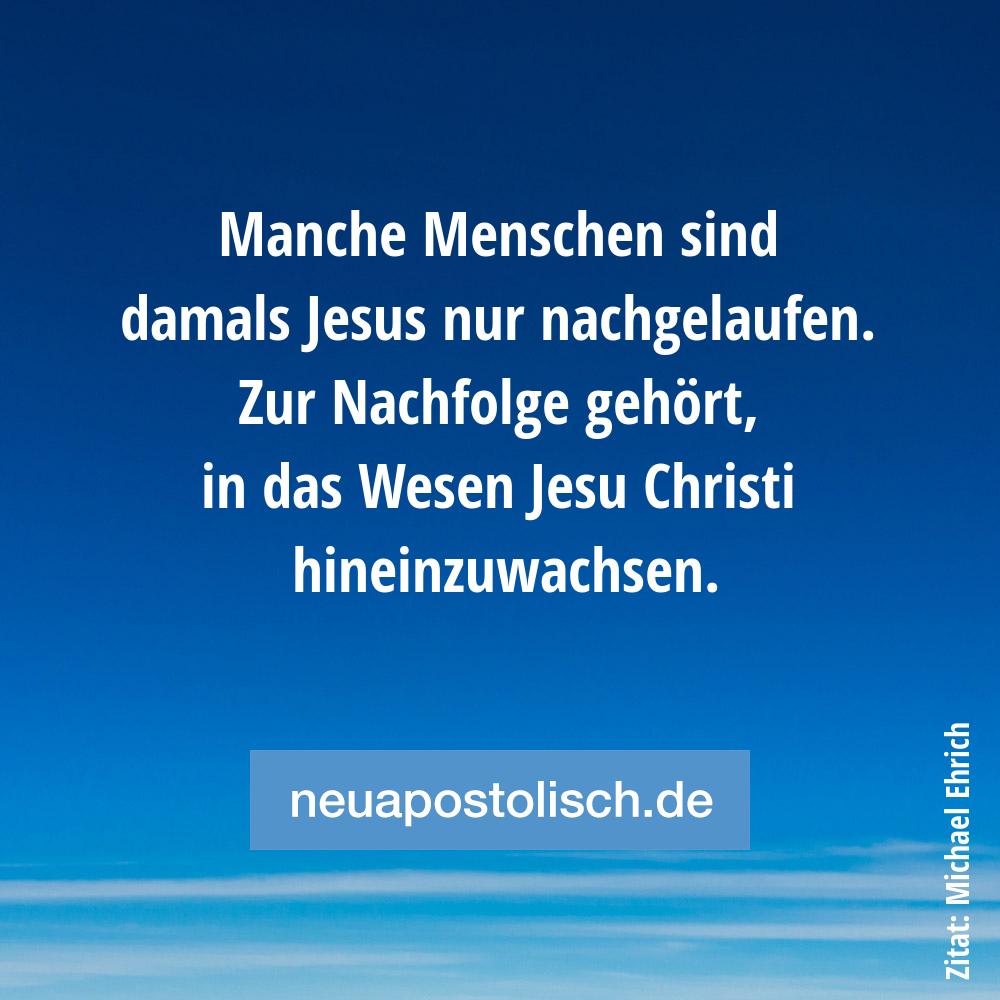 Manche Menschen sind damals Jesus nur nachgelaufen. Zur Nachfolge gehört, in das Wesen Jesu Christi hineinzuwachsen.