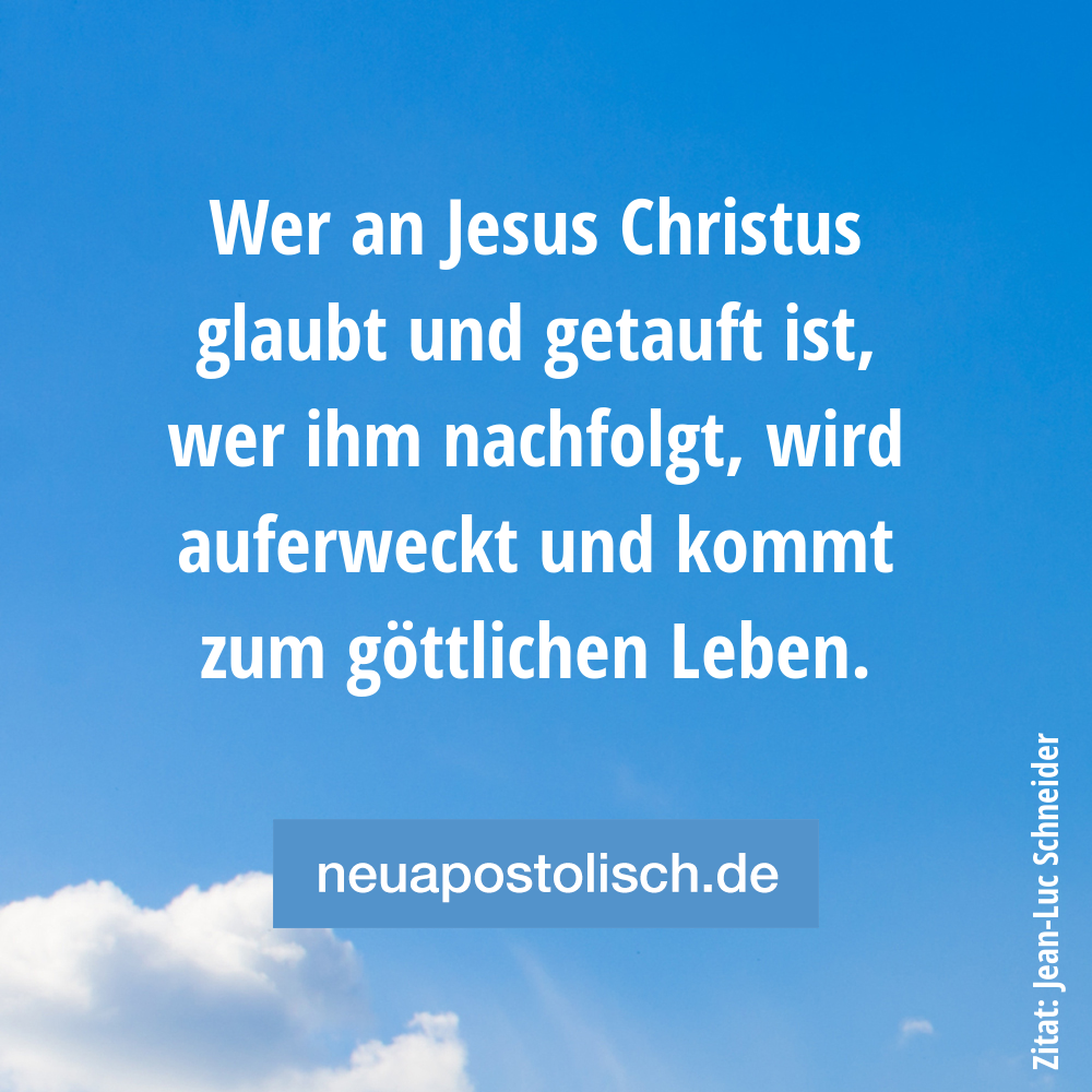 Wer an Jesus Christus glaubt und getauft ist, wer ihm nachfolgt, wird auferweckt und kommt zum göttlichen Leben.