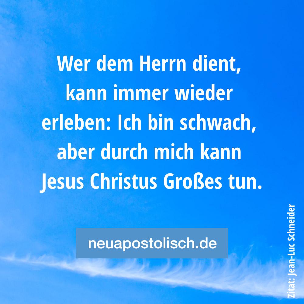 Wer dem Herrn dient, kann immer wieder erleben: Ich bin schwach, aber durch mich kann Jesus Christus Großes tun.