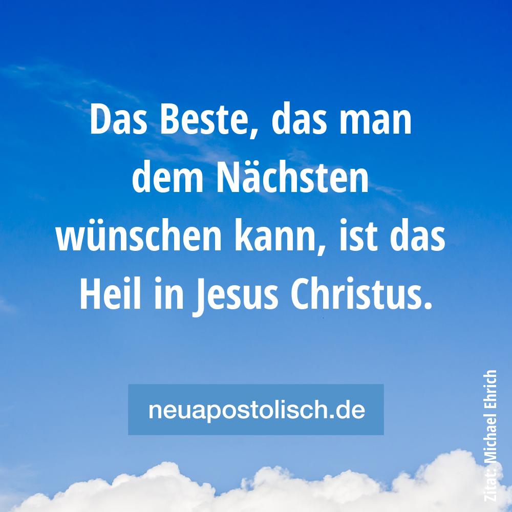 Das Beste, das man dem Nächsten wünschen kann, ist das Heil in Jesus Christus.
